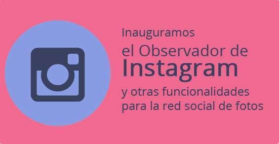 Inauguramos el Observador de Instagram y otras funcionalidades para la red social de fotos